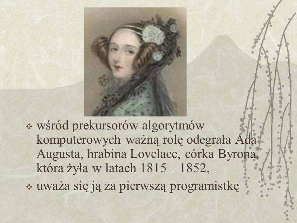 wśród prekursorów algorytmów komputerowych ważną rolę odegrała Ada Augusta, hrabina Lovelace, córka Byrona, która żyła w latach 1815 – 1852, uważa się