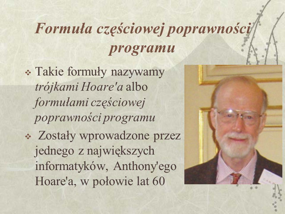 Formuła częściowej poprawności programu Takie formuły nazywamy trójkami Hoare'a albo formułami częściowej poprawności programu Zostały wprowadzone prz
