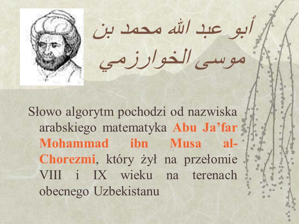 أبو عبد الله محمد بن موسى الخوارزمي Słowo algorytm pochodzi od nazwiska arabskiego matematyka Abu Jafar Mohammad ibn Musa al- Chorezmi, który żył na p