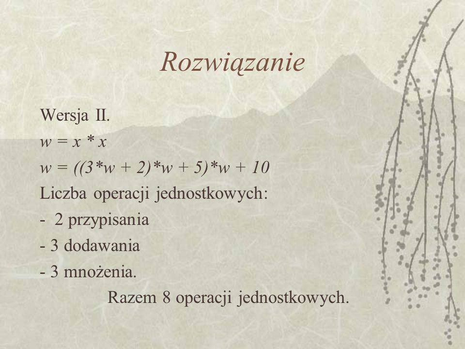 Wersja II. w = x * x w = ((3*w + 2)*w + 5)*w + 10 Liczba operacji jednostkowych: - 2 przypisania - 3 dodawania - 3 mnożenia. Razem 8 operacji jednostk