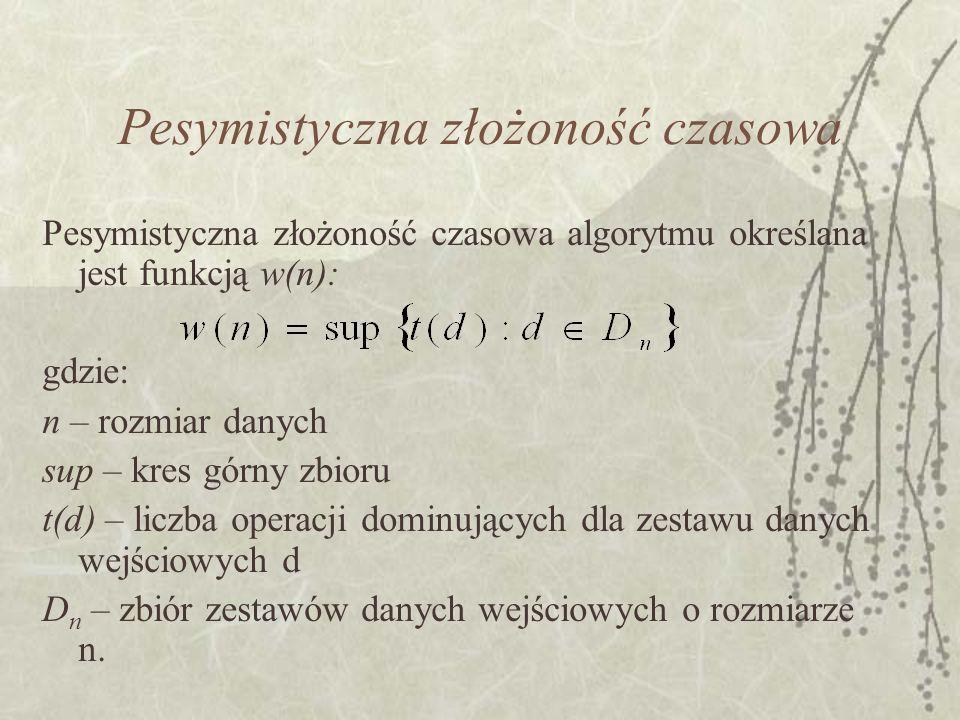 Pesymistyczna złożoność czasowa Pesymistyczna złożoność czasowa algorytmu określana jest funkcją w(n): gdzie: n – rozmiar danych sup – kres górny zbio