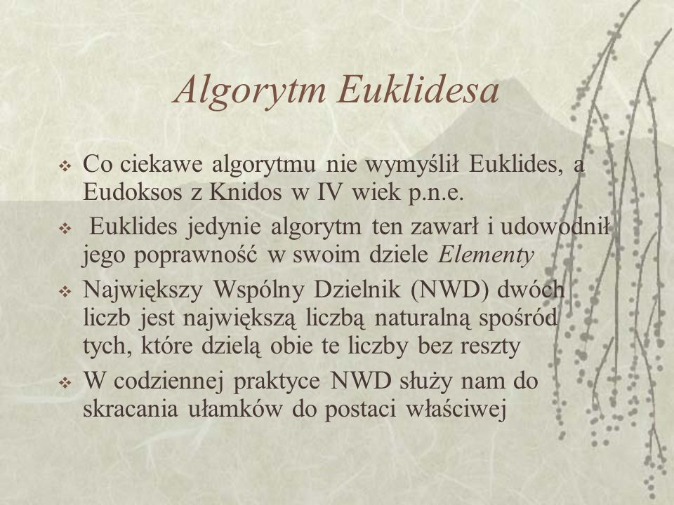 Algorytm Euklidesa Co ciekawe algorytmu nie wymyślił Euklides, a Eudoksos z Knidos w IV wiek p.n.e. Euklides jedynie algorytm ten zawarł i udowodnił j