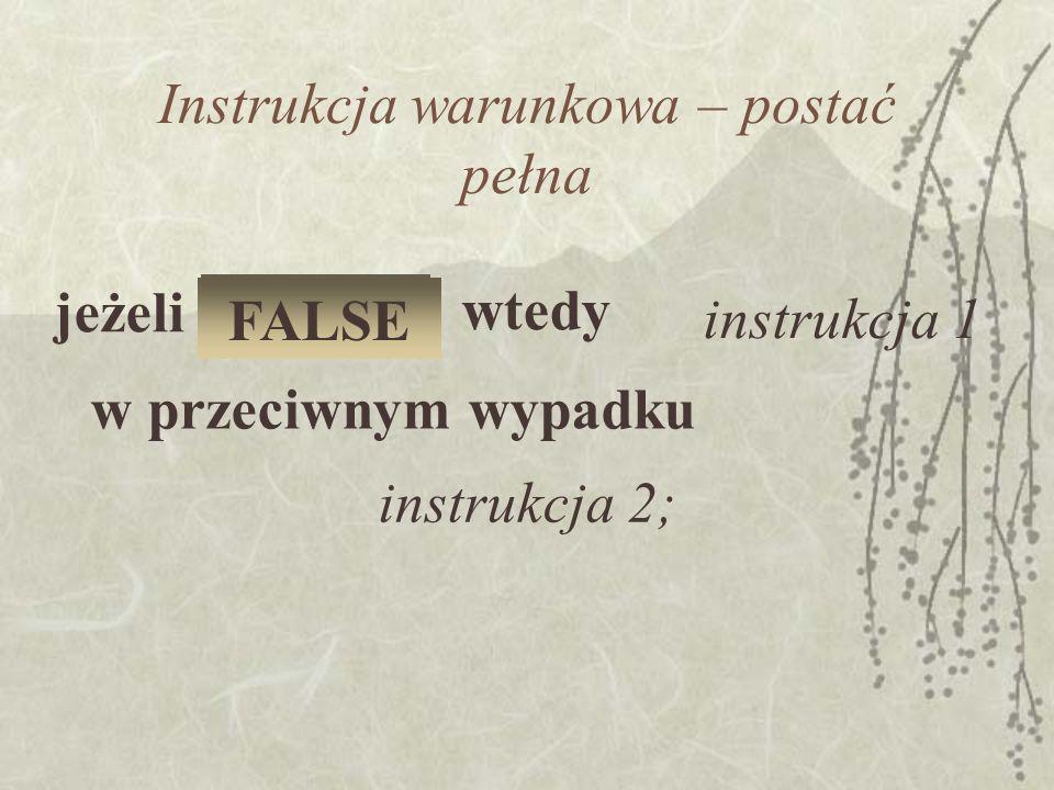 Instrukcja warunkowa – postać pełna jeżeli warunek instrukcja 1 wtedy w przeciwnym wypadku instrukcja 2; TRUE FALSE
