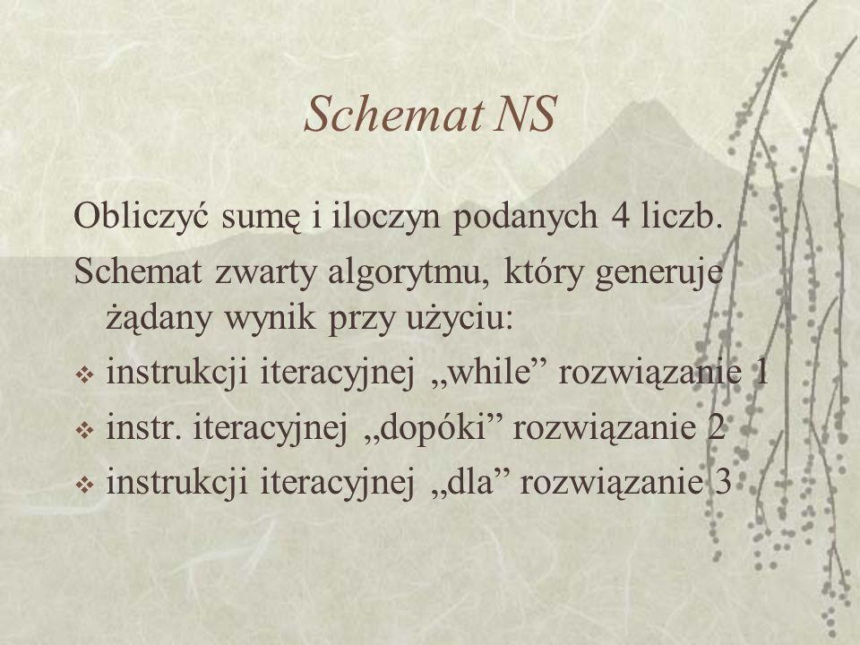 Schemat NS Obliczyć sumę i iloczyn podanych 4 liczb. Schemat zwarty algorytmu, który generuje żądany wynik przy użyciu: instrukcji iteracyjnej while r