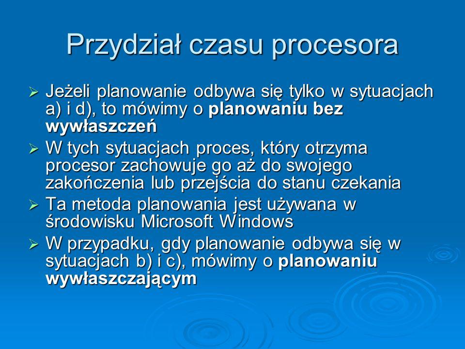 Przydział czasu procesora Jeżeli planowanie odbywa się tylko w sytuacjach a) i d), to mówimy o planowaniu bez wywłaszczeń Jeżeli planowanie odbywa się