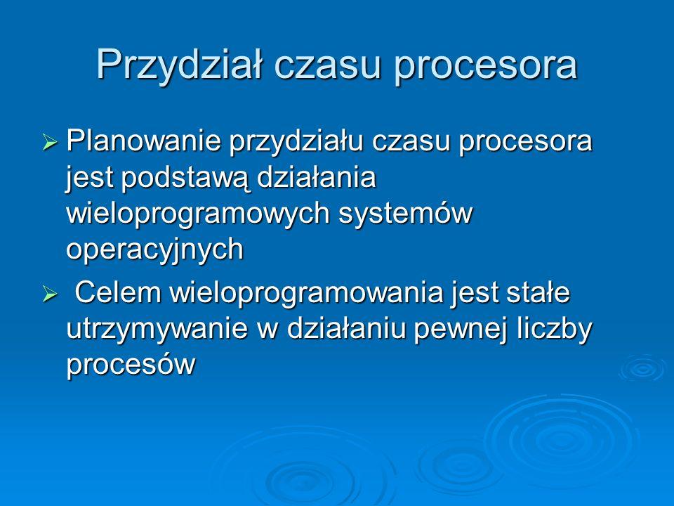 Przydział czasu procesora Planowanie przydziału czasu procesora jest podstawą działania wieloprogramowych systemów operacyjnych Planowanie przydziału