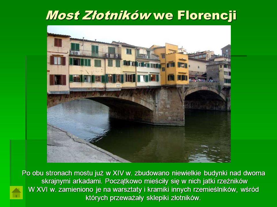 Most Złotników we Florencji Po obu stronach mostu już w XIV w. zbudowano niewielkie budynki nad dwoma skrajnymi arkadami. Początkowo mieściły się w ni