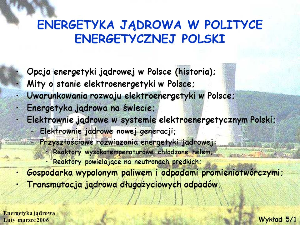 Energetyka jądrowa Luty-marzec 2006 ENERGETYKA JĄDROWA W POLITYCE ENERGETYCZNEJ POLSKI Opcja energetyki jądrowej w Polsce (historia); Mity o stanie el