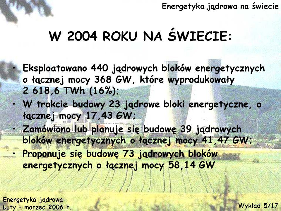 Energetyka jądrowa na świecie W 2004 ROKU NA ŚWIECIE: Eksploatowano 440 jądrowych bloków energetycznych o łącznej mocy 368 GW, które wyprodukowały 2 6