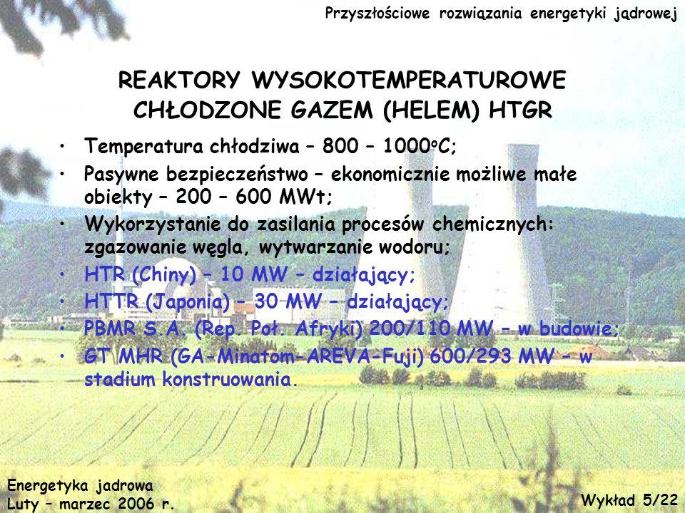Przyszłościowe rozwiązania energetyki jądrowej REAKTORY WYSOKOTEMPERATUROWE CHŁODZONE GAZEM (HELEM) HTGR Temperatura chłodziwa – 800 – 1000 o C; Pasyw