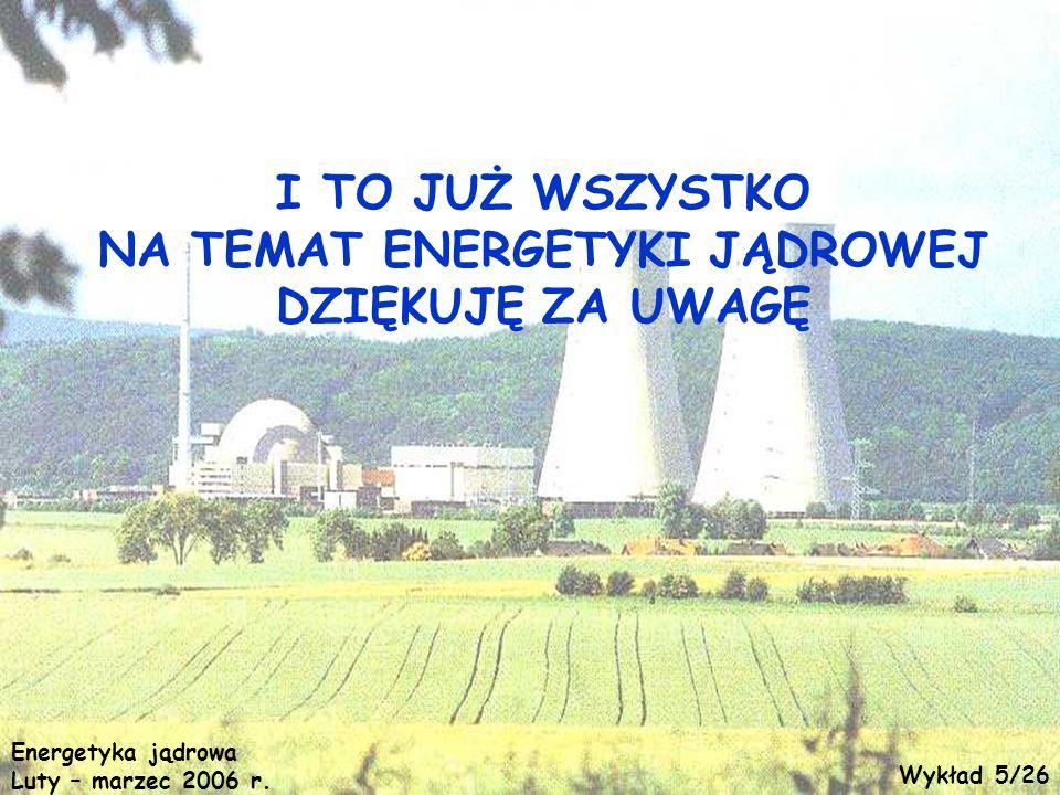 I TO JUŻ WSZYSTKO NA TEMAT ENERGETYKI JĄDROWEJ DZIĘKUJĘ ZA UWAGĘ Energetyka jądrowa Luty – marzec 2006 r. Wykład 5/26