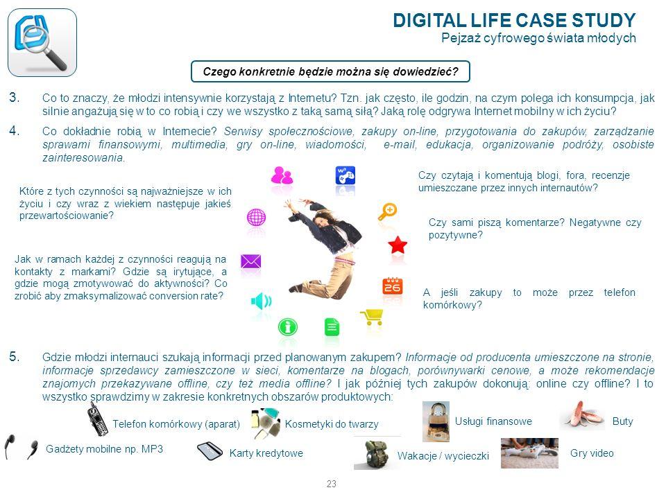 23 DIGITAL LIFE CASE STUDY Pejzaż cyfrowego świata młodych Czego konkretnie będzie można się dowiedzieć? 3. Co to znaczy, że młodzi intensywnie korzys