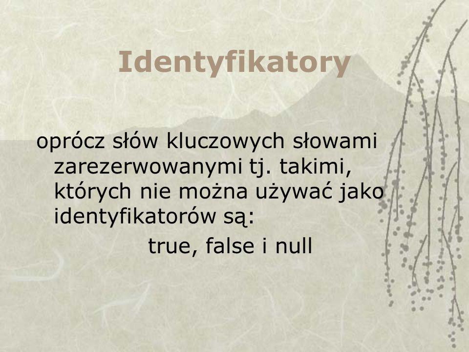 Identyfikatory oprócz słów kluczowych słowami zarezerwowanymi tj. takimi, których nie można używać jako identyfikatorów są: true, false i null