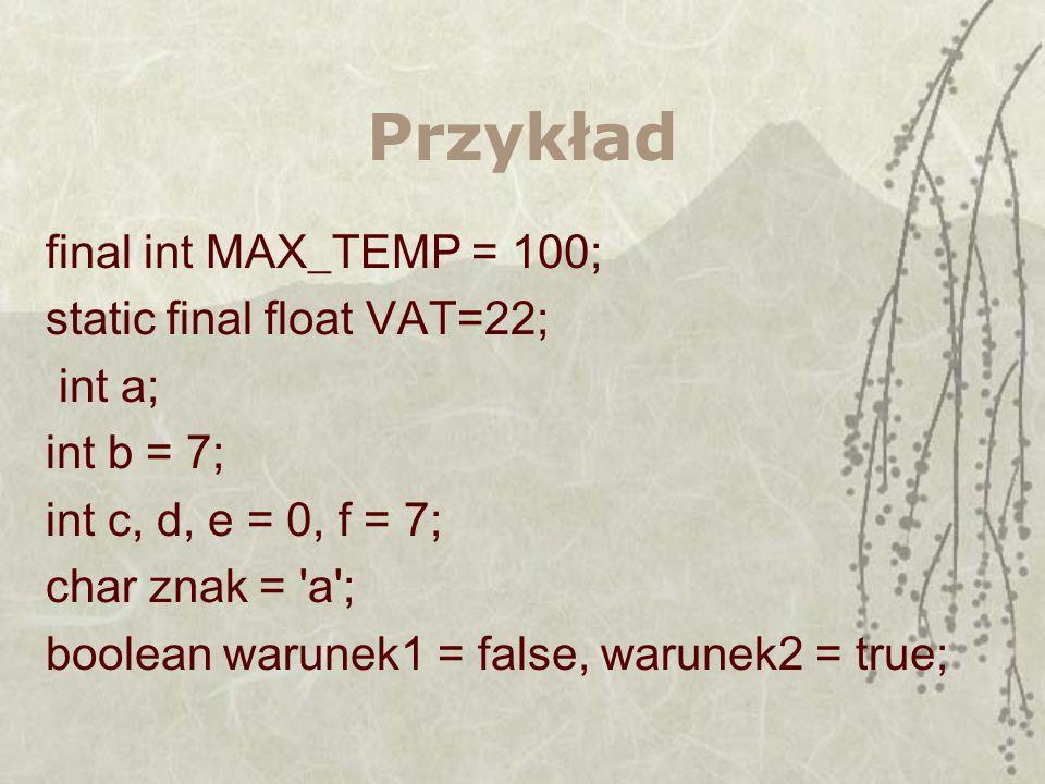 Przykład final int MAX_TEMP = 100; static final float VAT=22; int a; int b = 7; int c, d, e = 0, f = 7; char znak = 'a'; boolean warunek1 = false, war