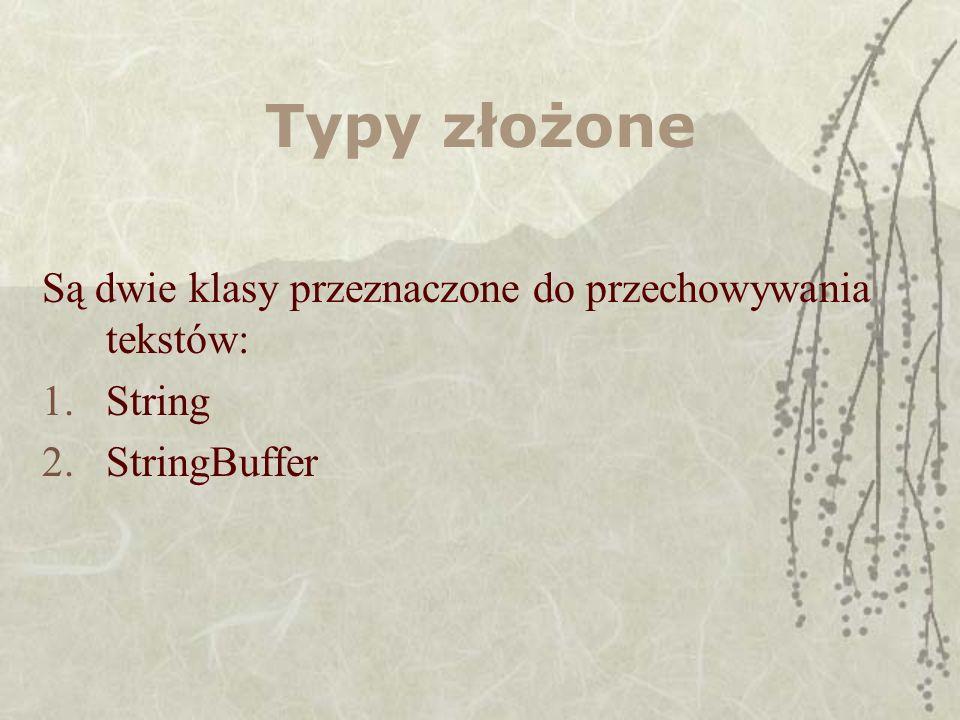 Typy złożone Są dwie klasy przeznaczone do przechowywania tekstów: 1.String 2.StringBuffer