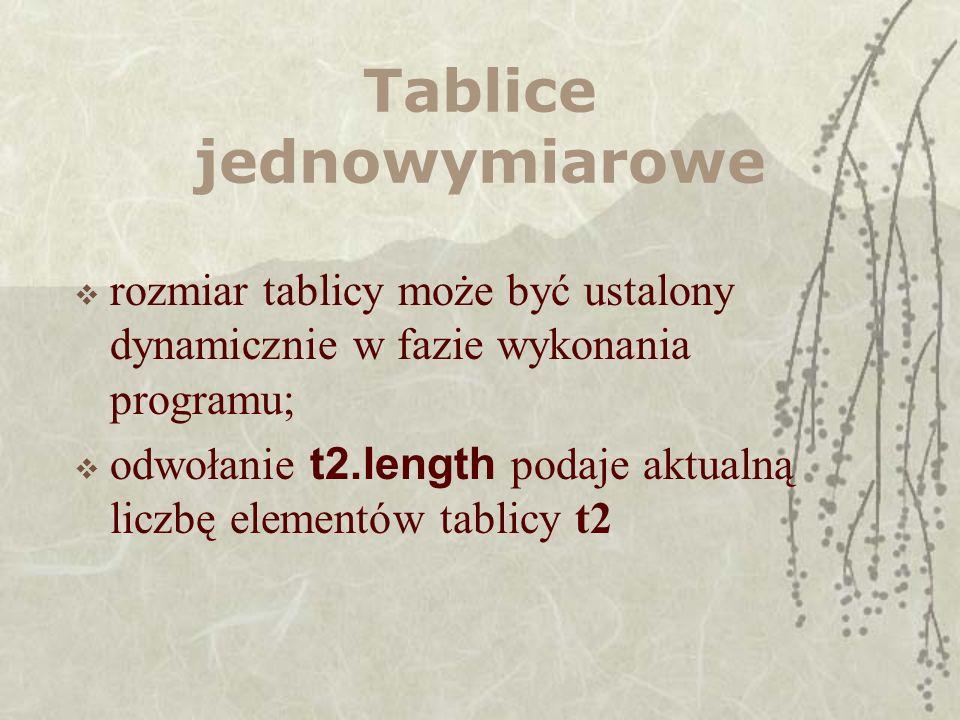 Tablice jednowymiarowe rozmiar tablicy może być ustalony dynamicznie w fazie wykonania programu; odwołanie t2.length podaje aktualną liczbę elementów