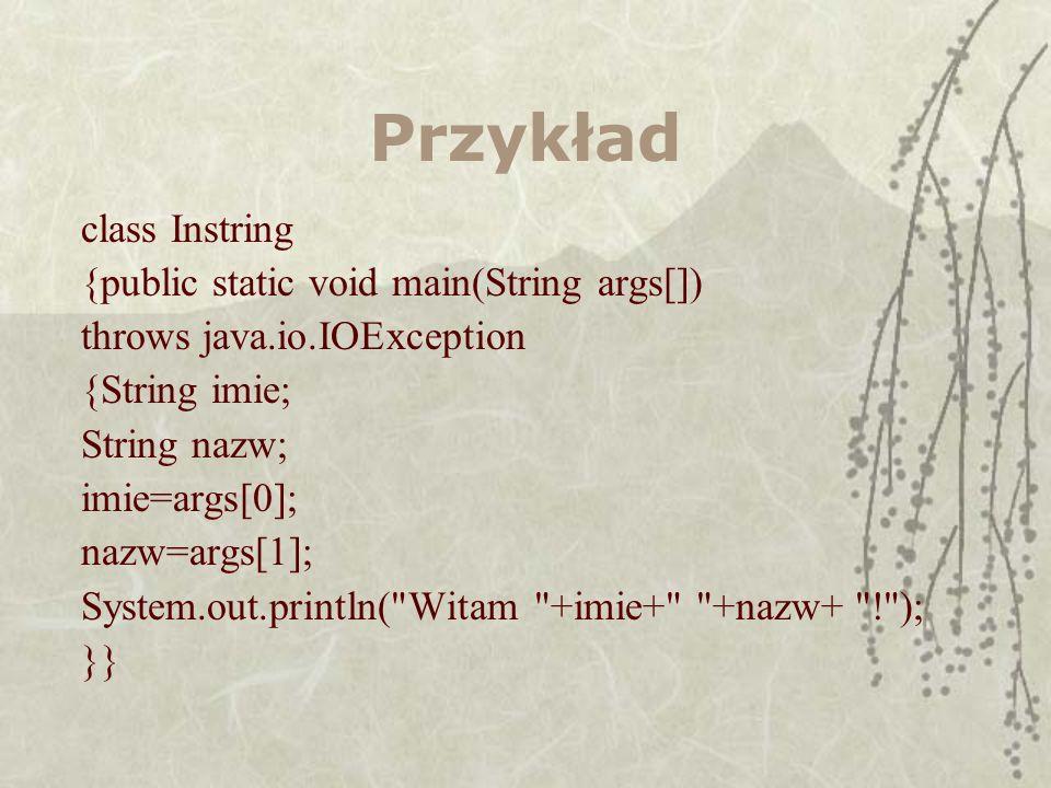 Przykład class Instring {public static void main(String args[]) throws java.io.IOException {String imie; String nazw; imie=args[0]; nazw=args[1]; Syst