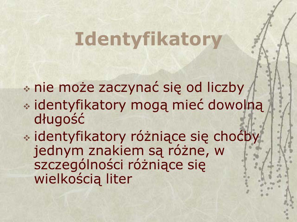 Identyfikatory nie może zaczynać się od liczby identyfikatory mogą mieć dowolną długość identyfikatory różniące się choćby jednym znakiem są różne, w