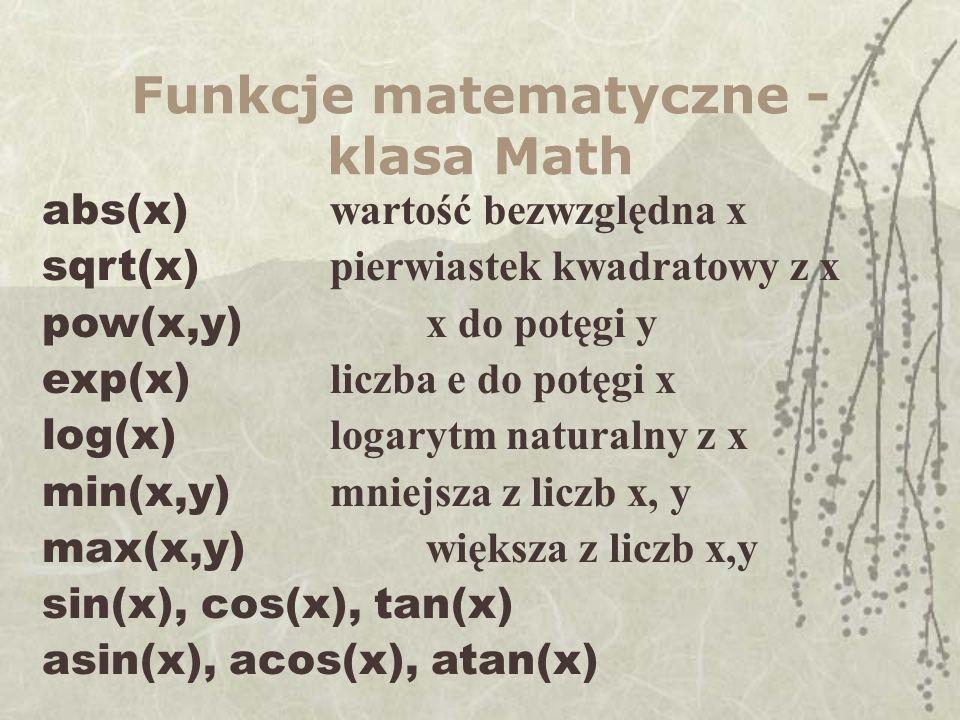 Funkcje matematyczne - klasa Math abs(x) wartość bezwzględna x sqrt(x) pierwiastek kwadratowy z x pow(x,y) x do potęgi y exp(x) liczba e do potęgi x log(x) logarytm naturalny z x min(x,y) mniejsza z liczb x, y max(x,y) większa z liczb x,y sin(x), cos(x), tan(x) asin(x), acos(x), atan(x)