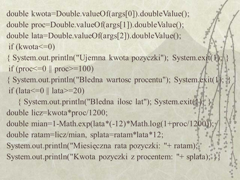 double kwota=Double.valueOf(args[0]).doubleValue(); double proc=Double.valueOf(args[1]).doubleValue(); double lata=Double.valueOf(args[2]).doubleValue
