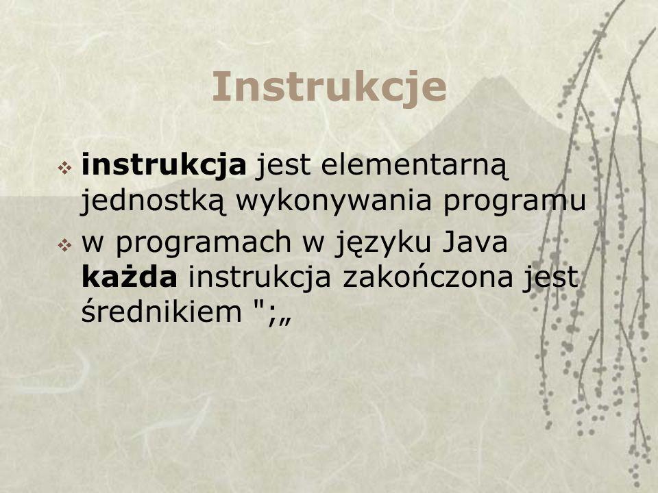 Instrukcje instrukcja jest elementarną jednostką wykonywania programu w programach w języku Java każda instrukcja zakończona jest średnikiem ;