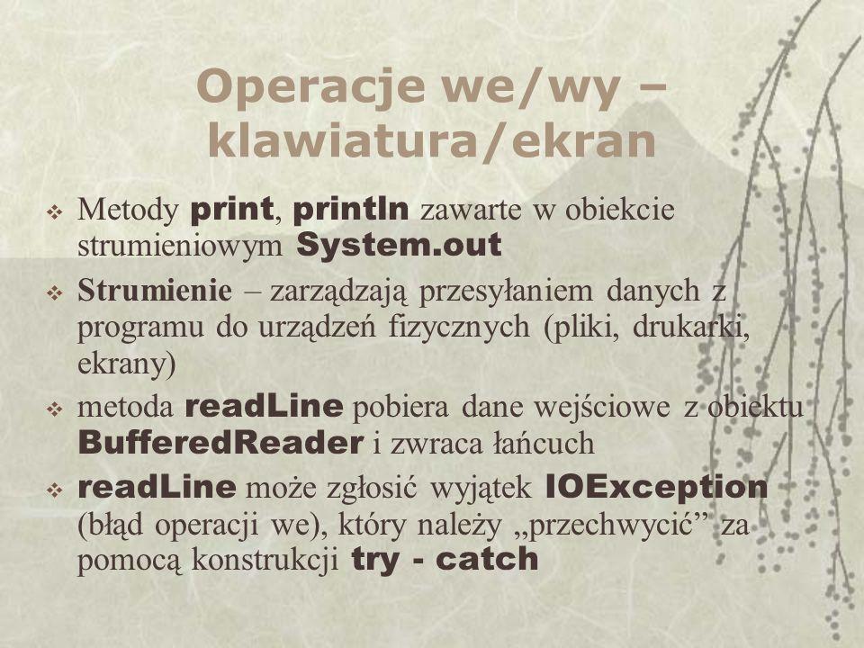 Operacje we/wy – klawiatura/ekran Metody print, println zawarte w obiekcie strumieniowym System.out Strumienie – zarządzają przesyłaniem danych z programu do urządzeń fizycznych (pliki, drukarki, ekrany) metoda readLine pobiera dane wejściowe z obiektu BufferedReader i zwraca łańcuch readLine może zgłosić wyjątek IOException (błąd operacji we), który należy przechwycić za pomocą konstrukcji try - catch