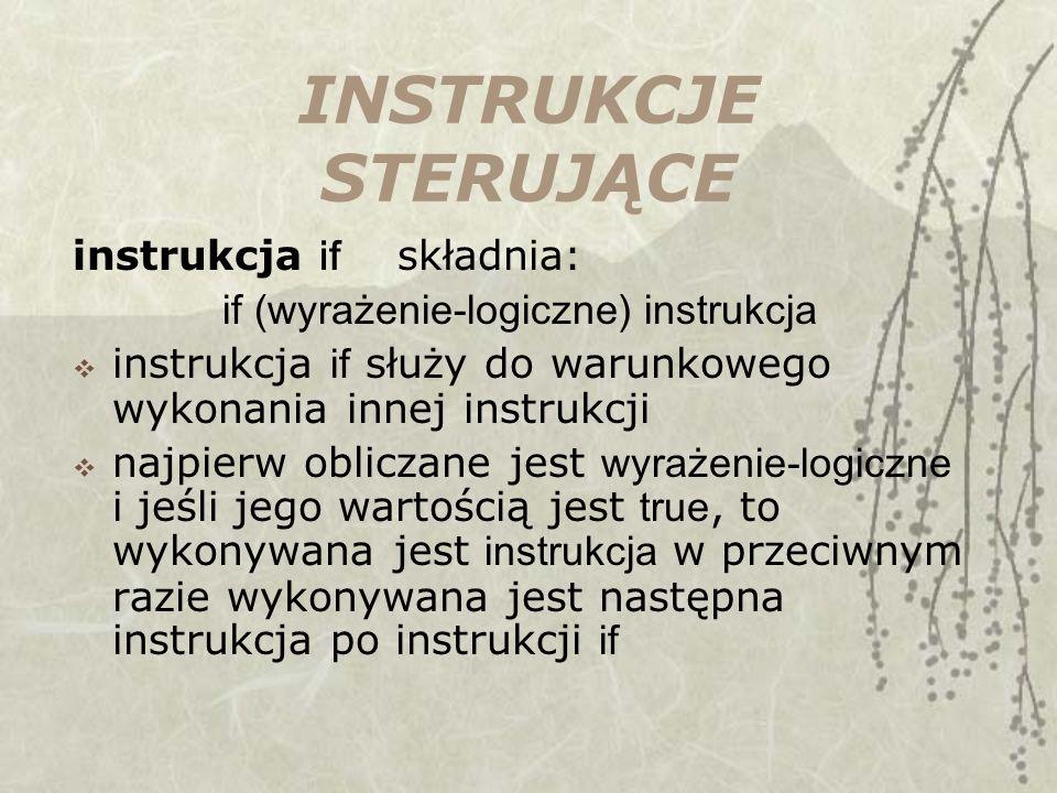 INSTRUKCJE STERUJĄCE instrukcja if składnia: if (wyrażenie-logiczne) instrukcja instrukcja if służy do warunkowego wykonania innej instrukcji najpierw obliczane jest wyrażenie-logiczne i jeśli jego wartością jest true, to wykonywana jest instrukcja w przeciwnym razie wykonywana jest następna instrukcja po instrukcji if