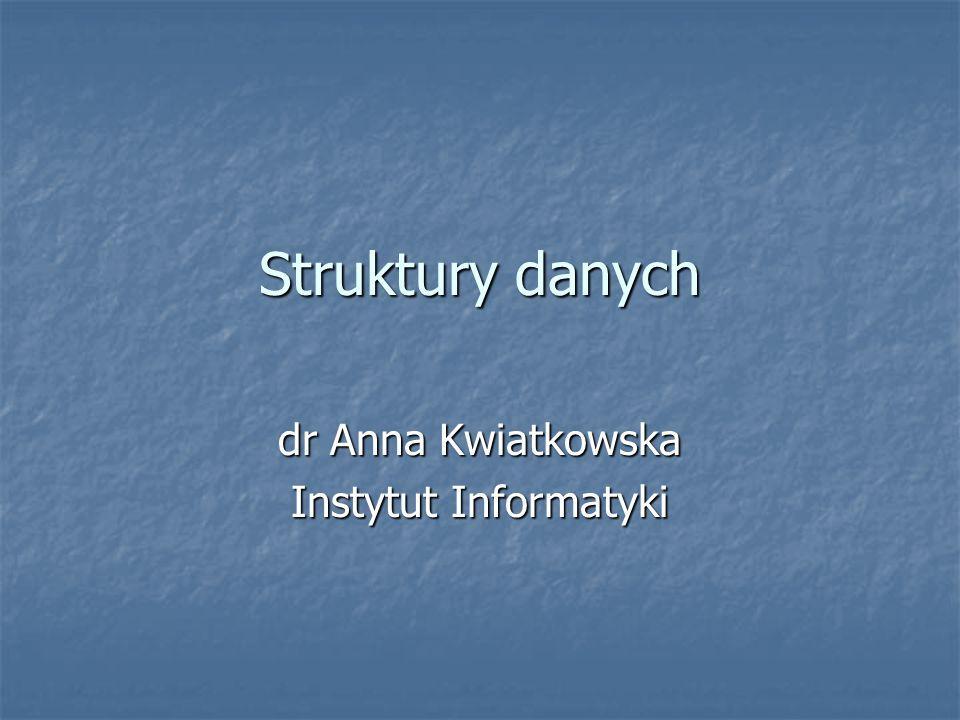 Struktury danych dr Anna Kwiatkowska Instytut Informatyki