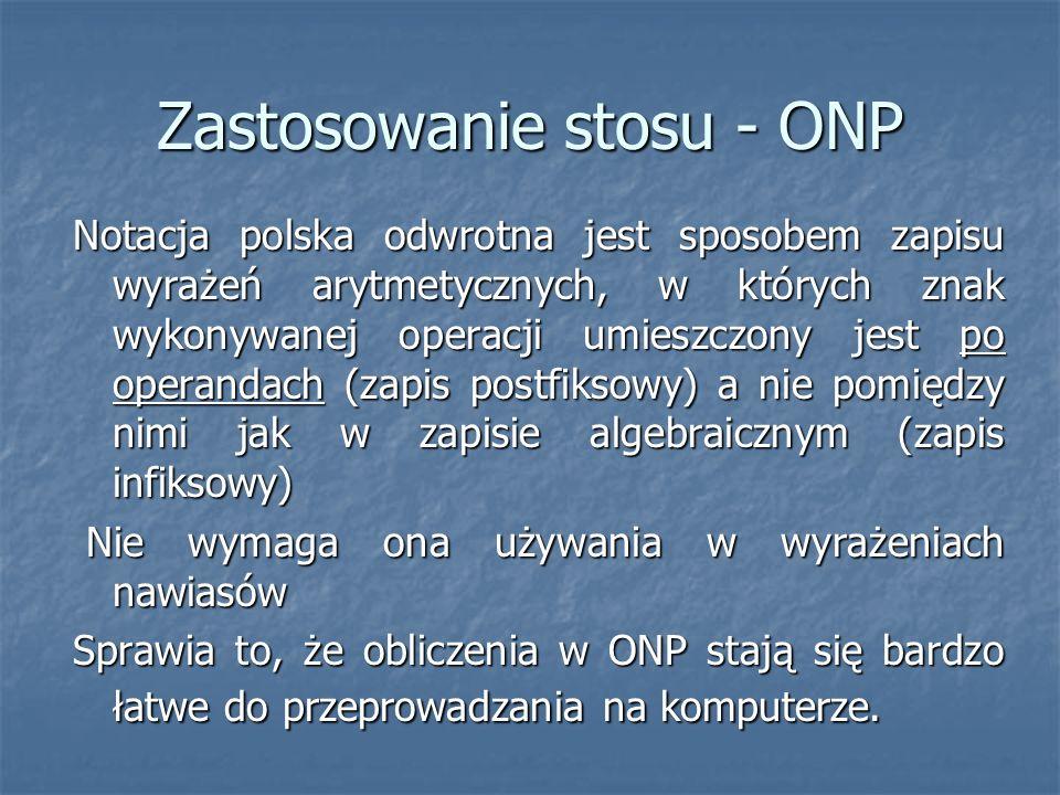 Zastosowanie stosu - ONP Notacja polska odwrotna jest sposobem zapisu wyrażeń arytmetycznych, w których znak wykonywanej operacji umieszczony jest po