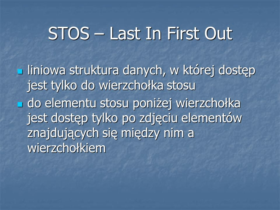 STOS – Last In First Out liniowa struktura danych, w której dostęp jest tylko do wierzchołka stosu liniowa struktura danych, w której dostęp jest tylk