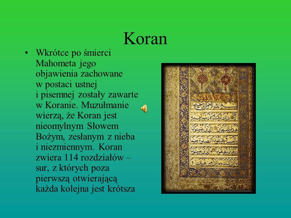 Koran Wkrótce po śmierci Mahometa jego objawienia zachowane w postaci ustnej i pisemnej zostały zawarte w Koranie. Muzułmanie wierzą, że Koran jest ni