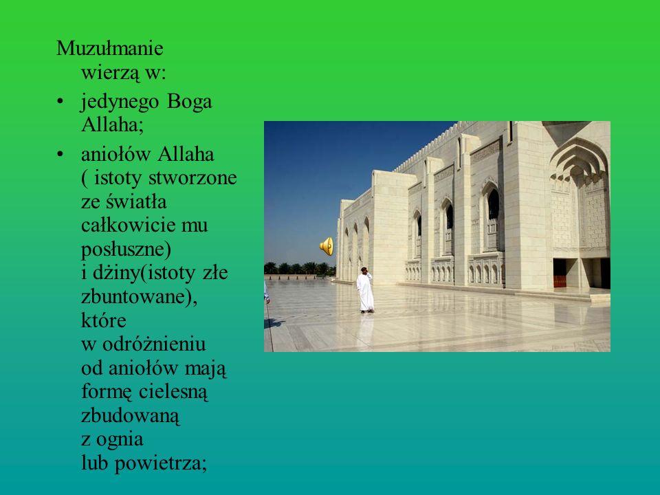 Muzułmanie wierzą w: jedynego Boga Allaha; aniołów Allaha ( istoty stworzone ze światła całkowicie mu posłuszne) i dżiny(istoty złe zbuntowane), które