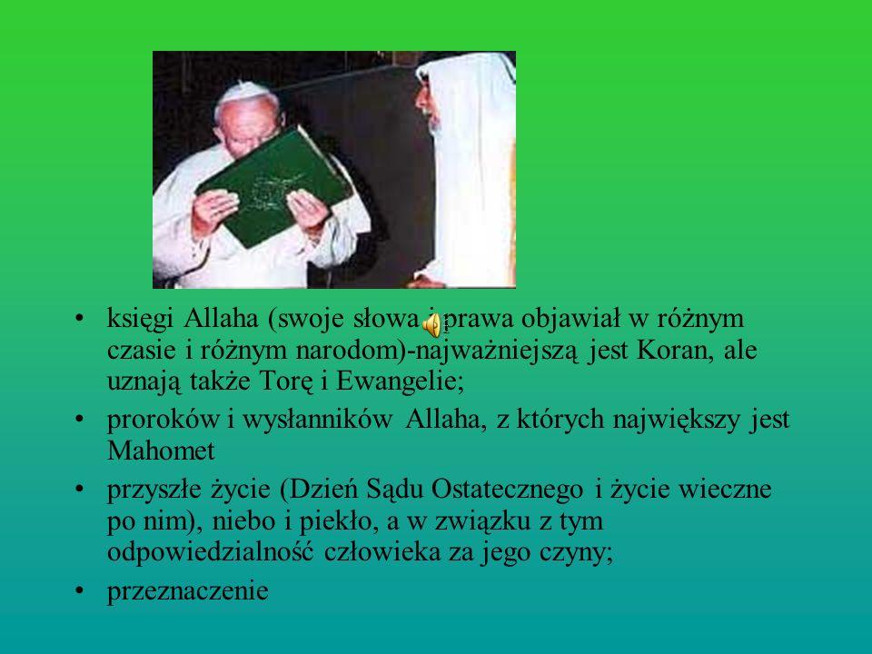 księgi Allaha (swoje słowa i prawa objawiał w różnym czasie i różnym narodom)-najważniejszą jest Koran, ale uznają także Torę i Ewangelie; proroków i