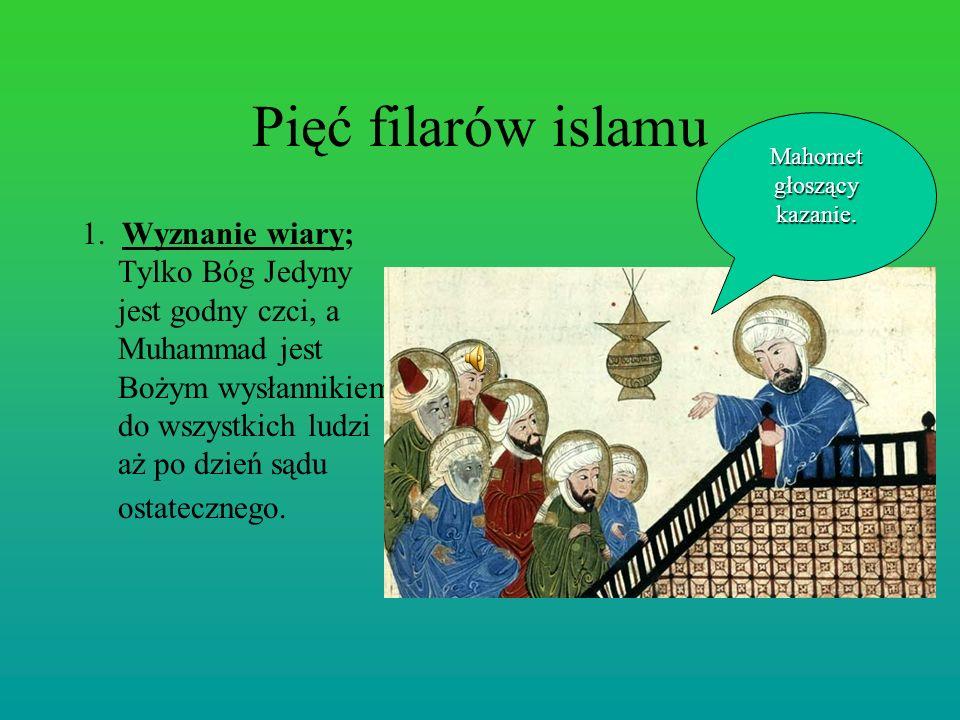 Pięć filarów islamu 1. Wyznanie wiary; Tylko Bóg Jedyny jest godny czci, a Muhammad jest Bożym wysłannikiem do wszystkich ludzi aż po dzień sądu ostat