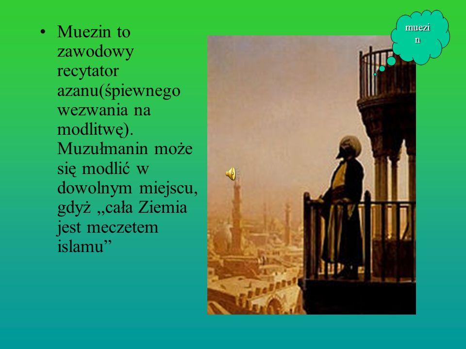 Muezin to zawodowy recytator azanu(śpiewnego wezwania na modlitwę). Muzułmanin może się modlić w dowolnym miejscu, gdyż cała Ziemia jest meczetem isla
