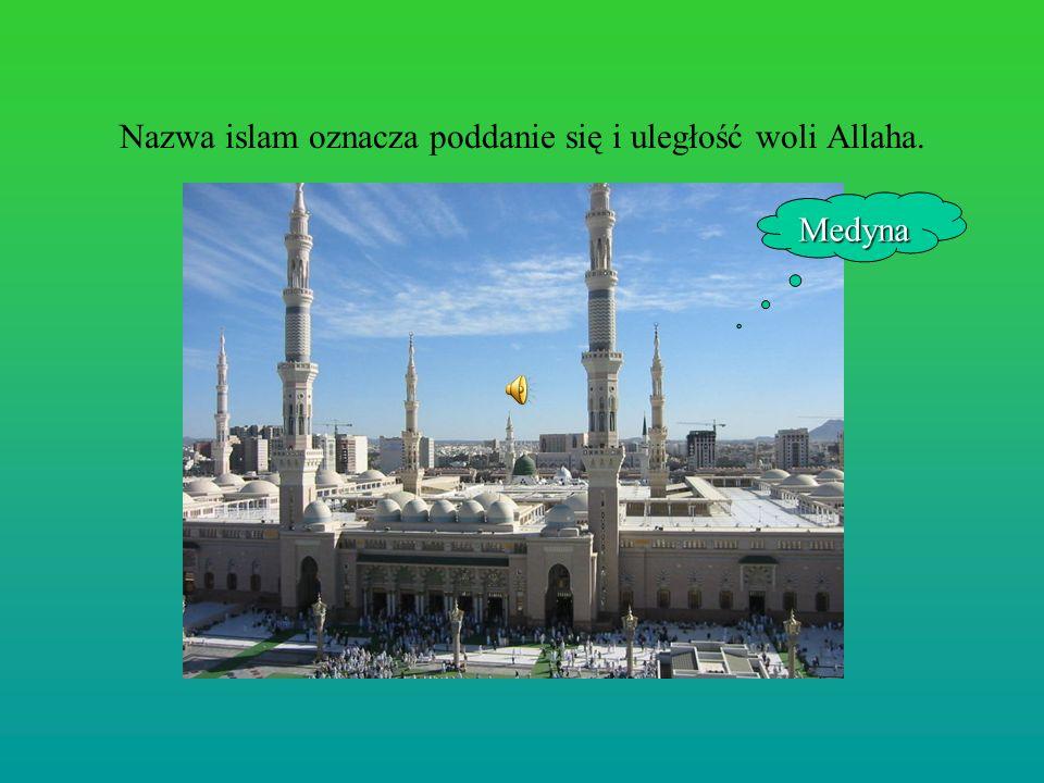 Nazwa islam oznacza poddanie się i uległość woli Allaha. Medyna