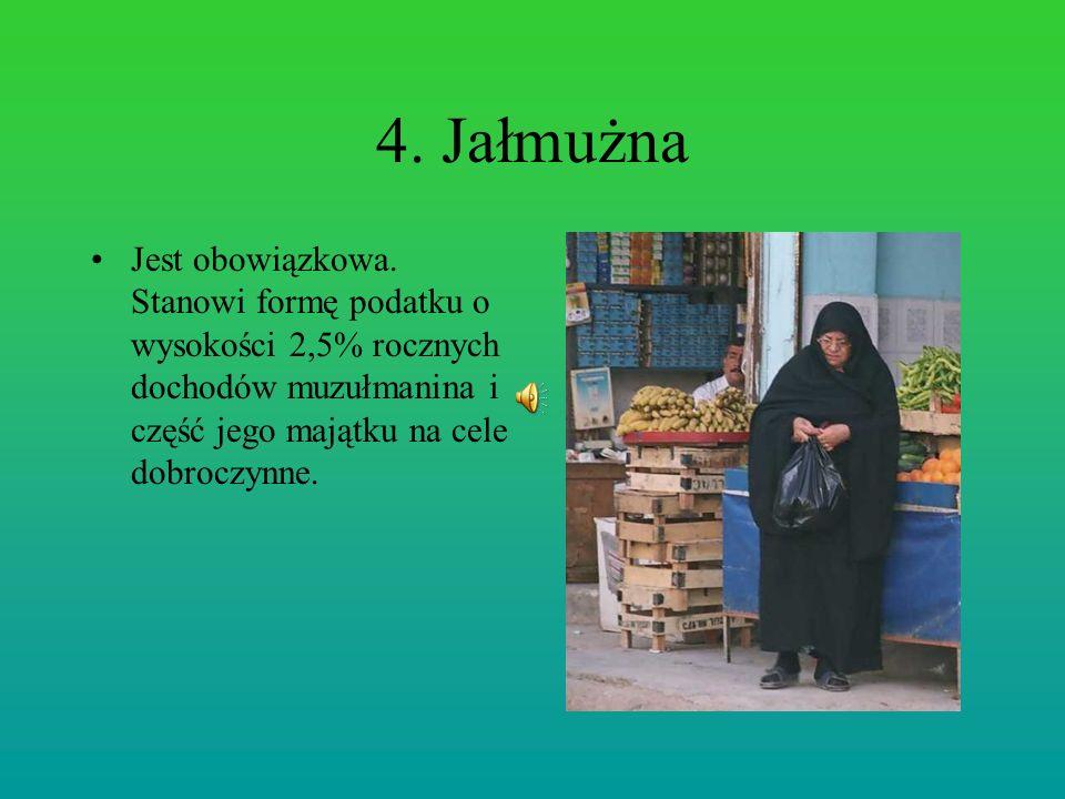 4. Jałmużna Jest obowiązkowa. Stanowi formę podatku o wysokości 2,5% rocznych dochodów muzułmanina i część jego majątku na cele dobroczynne.
