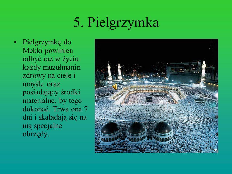 5. Pielgrzymka Pielgrzymkę do Mekki powinien odbyć raz w życiu każdy muzułmanin zdrowy na ciele i umyśle oraz posiadający środki materialne, by tego d
