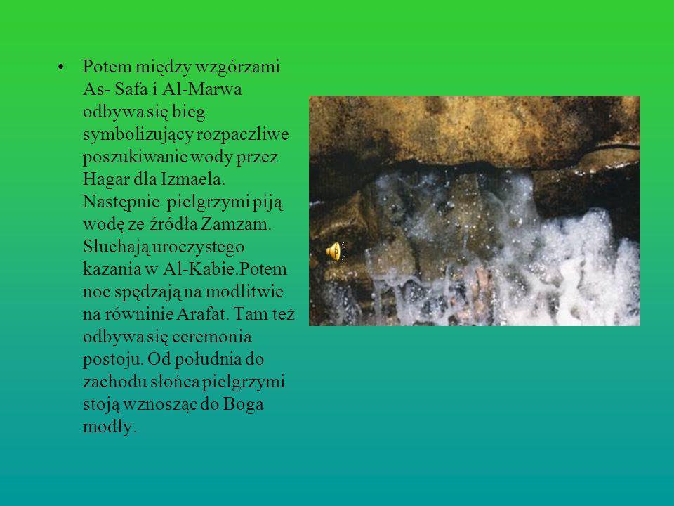 Potem między wzgórzami As- Safa i Al-Marwa odbywa się bieg symbolizujący rozpaczliwe poszukiwanie wody przez Hagar dla Izmaela. Następnie pielgrzymi p
