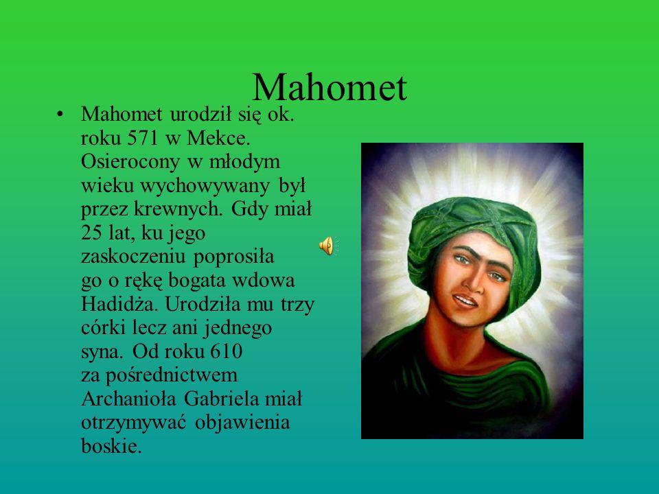 Mahomet Mahomet urodził się ok. roku 571 w Mekce. Osierocony w młodym wieku wychowywany był przez krewnych. Gdy miał 25 lat, ku jego zaskoczeniu popro