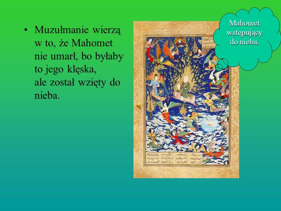 Muzułmanie wierzą w to, że Mahomet nie umarł, bo byłaby to jego klęska, ale został wzięty do nieba. Mahomet wstępujący do nieba.