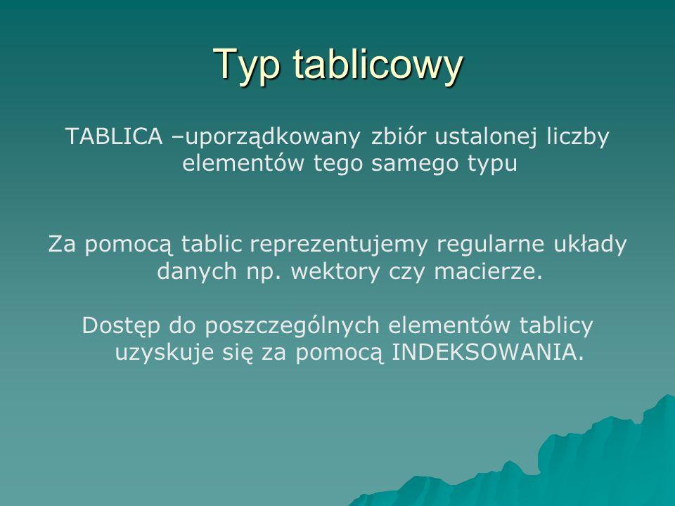 Typ tablicowy TABLICA –uporządkowany zbiór ustalonej liczby elementów tego samego typu Za pomocą tablic reprezentujemy regularne układy danych np. wek
