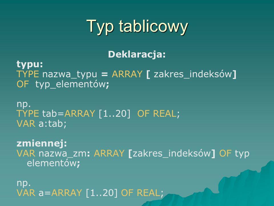 Typ tablicowy Deklaracja: typu: TYPE nazwa_typu = ARRAY [ zakres_indeksów] OF typ_elementów; np. TYPE tab=ARRAY [1..20] OF REAL; VAR a:tab; zmiennej: