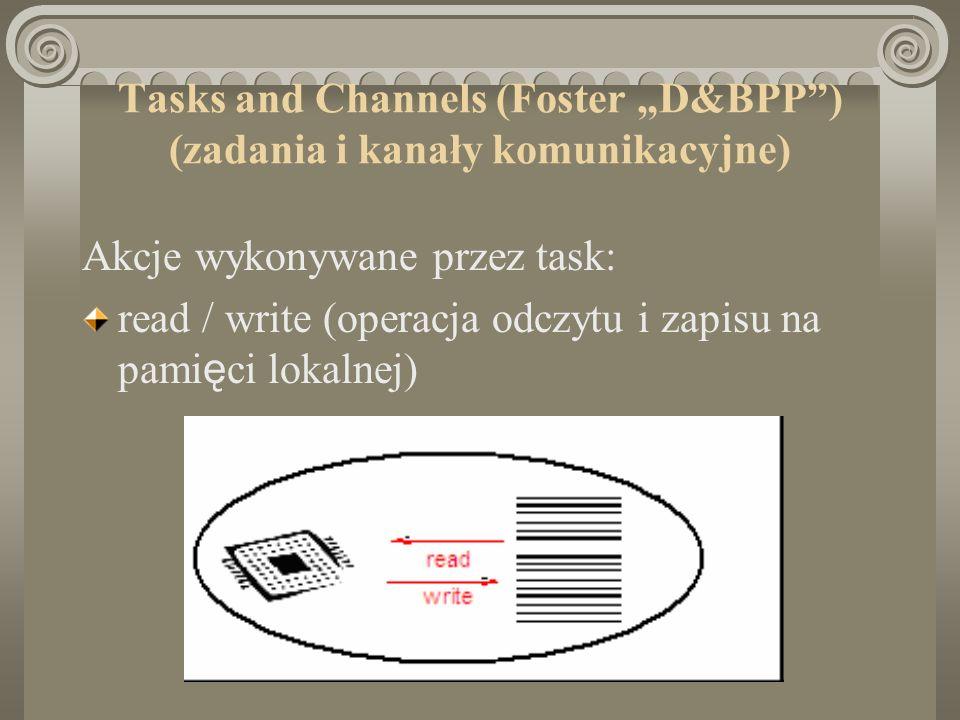 Tasks and Channels (Foster D&BPP) (zadania i kanały komunikacyjne) Akcje wykonywane przez task: read / write (operacja odczytu i zapisu na pami ę ci lokalnej)