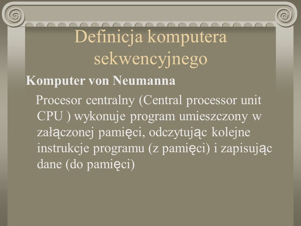 Definicja komputera sekwencyjnego Komputer von Neumanna Procesor centralny (Central processor unit CPU ) wykonuje program umieszczony w zał ą czonej pami ę ci, odczytuj ą c kolejne instrukcje programu (z pami ę ci) i zapisuj ą c dane (do pami ę ci)