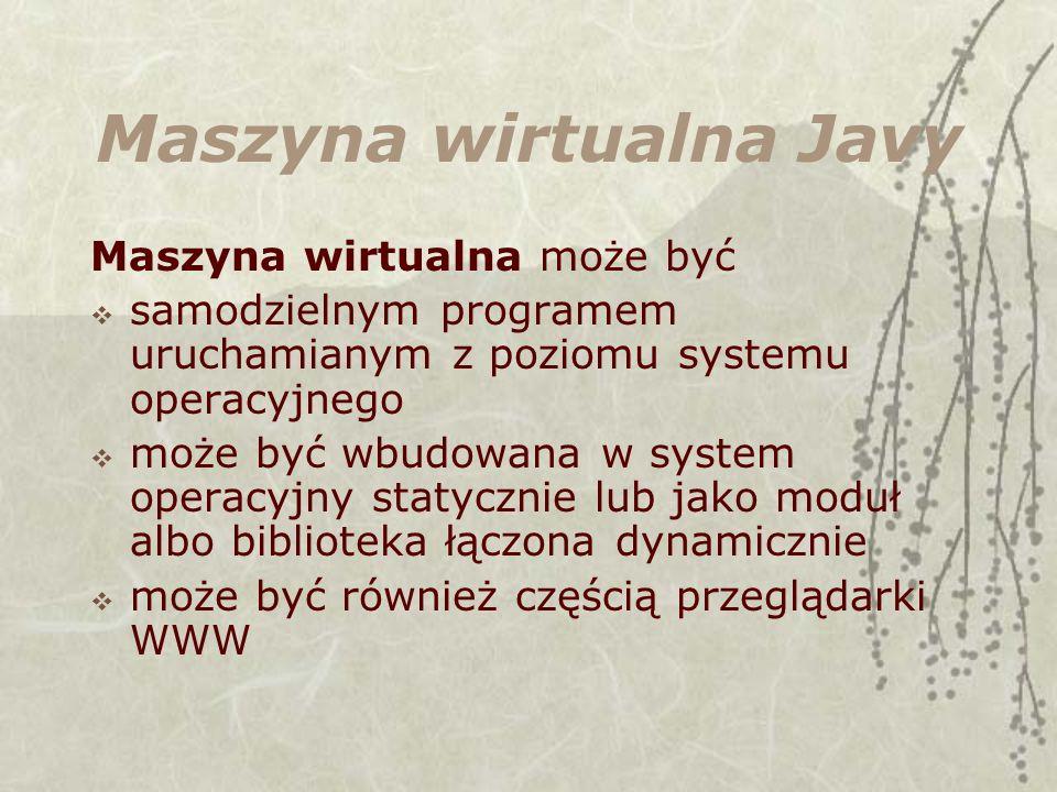 Maszyna wirtualna Javy Maszyna wirtualna może być samodzielnym programem uruchamianym z poziomu systemu operacyjnego może być wbudowana w system operacyjny statycznie lub jako moduł albo biblioteka łączona dynamicznie może być również częścią przeglądarki WWW