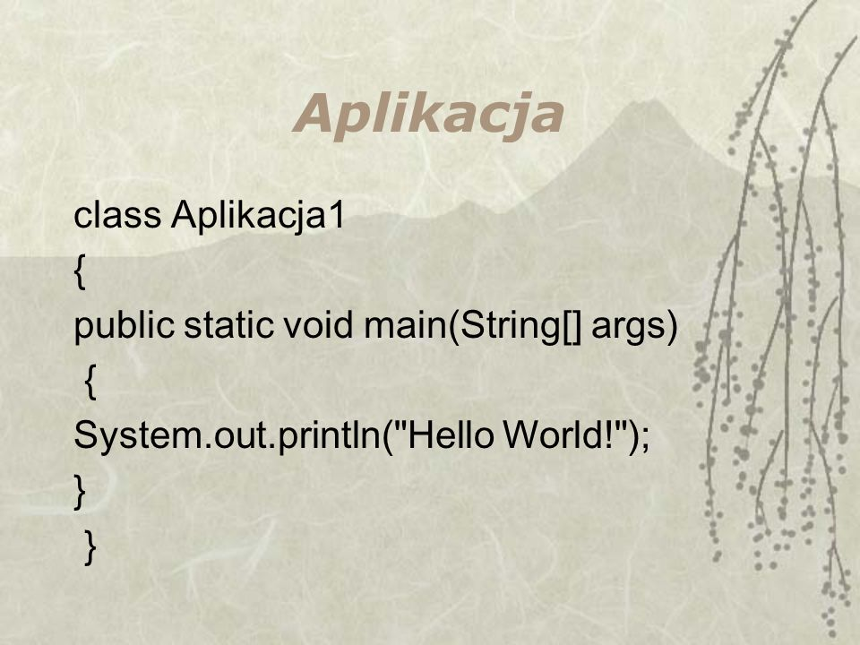 Aplikacja class Aplikacja1 { public static void main(String[] args) { System.out.println( Hello World! ); }