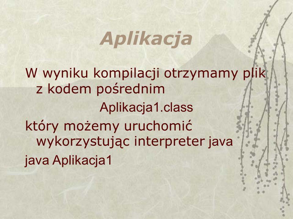 Aplikacja W wyniku kompilacji otrzymamy plik z kodem pośrednim Aplikacja1.class który możemy uruchomić wykorzystując interpreter java java Aplikacja1