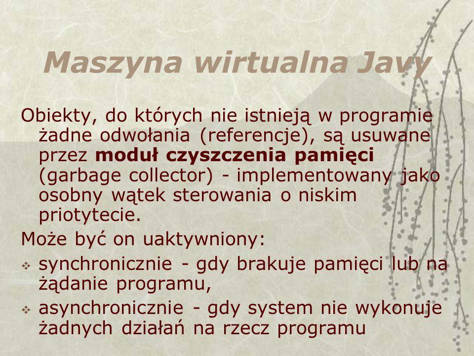 Maszyna wirtualna Javy Obiekty, do których nie istnieją w programie żadne odwołania (referencje), są usuwane przez moduł czyszczenia pamięci (garbage collector) - implementowany jako osobny wątek sterowania o niskim priotytecie.