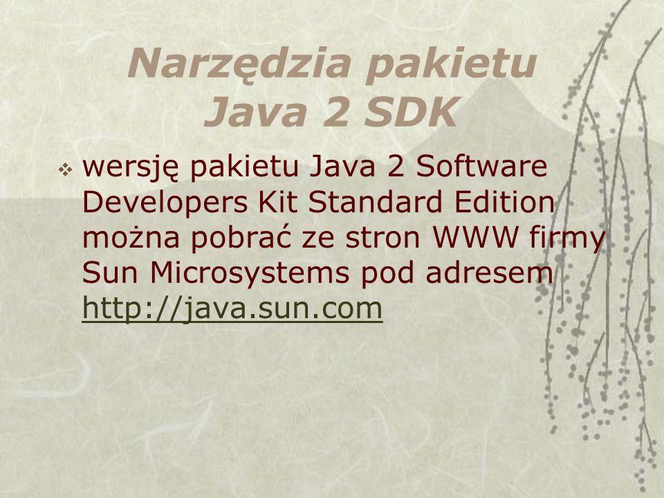 Narzędzia pakietu Java 2 SDK wersję pakietu Java 2 Software Developers Kit Standard Edition można pobrać ze stron WWW firmy Sun Microsystems pod adresem http://java.sun.com http://java.sun.com